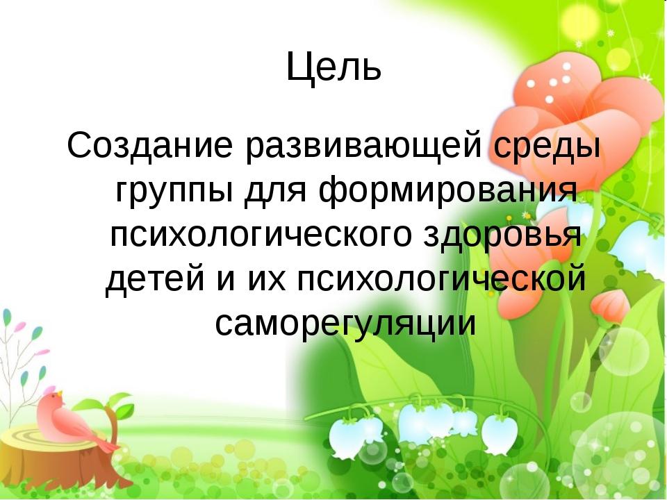 Цель Создание развивающей среды группы для формирования психологического здор...