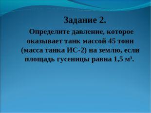 Задание 2. Определите давление, которое оказывает танк массой 45 тонн (масса