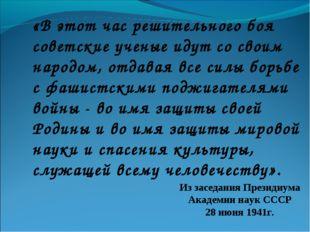 «В этот час решительного боя советские ученые идут со своим народом, отдавая