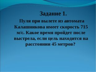 Задание 1. Пуля при вылете из автомата Калашникова имеет скорость 715 м/c. К