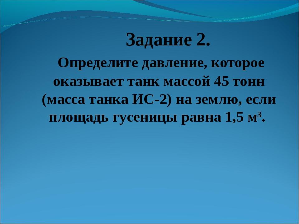 Задание 2. Определите давление, которое оказывает танк массой 45 тонн (масса...