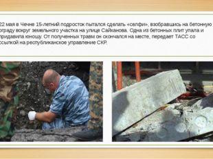 22 мая в Чечне 15-летний подросток пытался сделать «селфи», взобравшись на бе