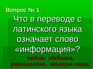 Вопрос № 1 Что в переводе с латинского языка означает слово «информация»?