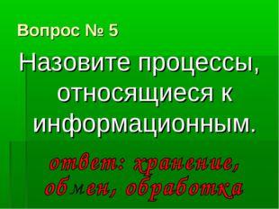 Вопрос № 5 Назовите процессы, относящиеся к информационным.
