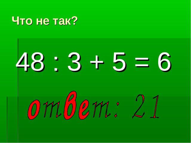 Что не так? 48 : 3 + 5 = 6