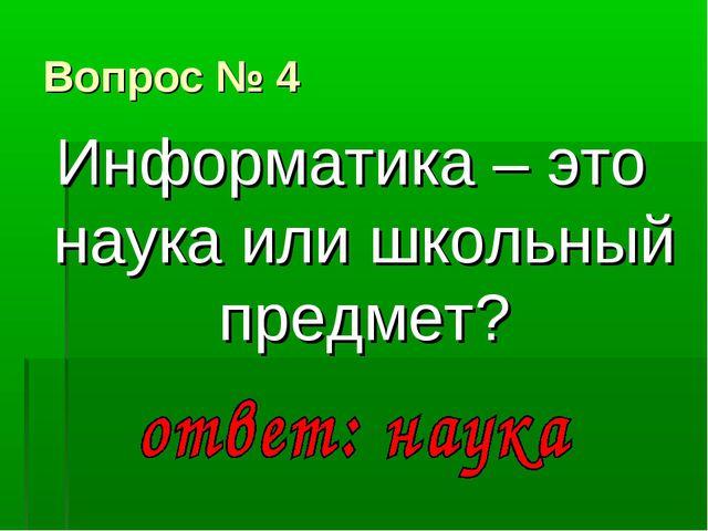 Вопрос № 4 Информатика – это наука или школьный предмет?