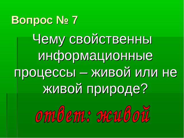 Вопрос № 7 Чему свойственны информационные процессы – живой или не живой прир...
