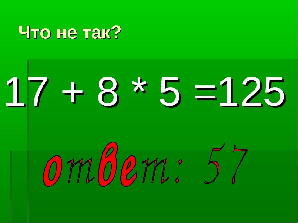 Что не так? 17 + 8 * 5 =125