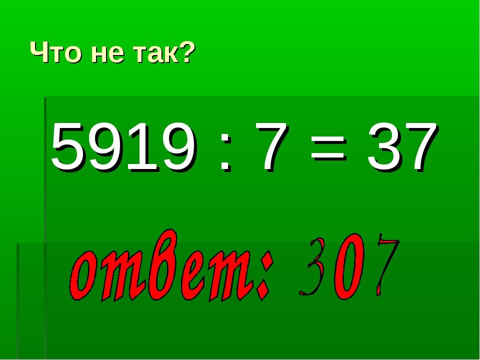 Что не так? 5919 : 7 = 37