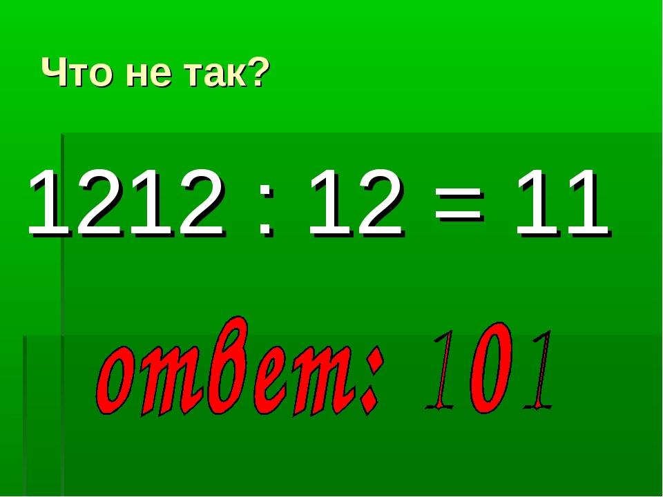 Что не так? 1212 : 12 = 11