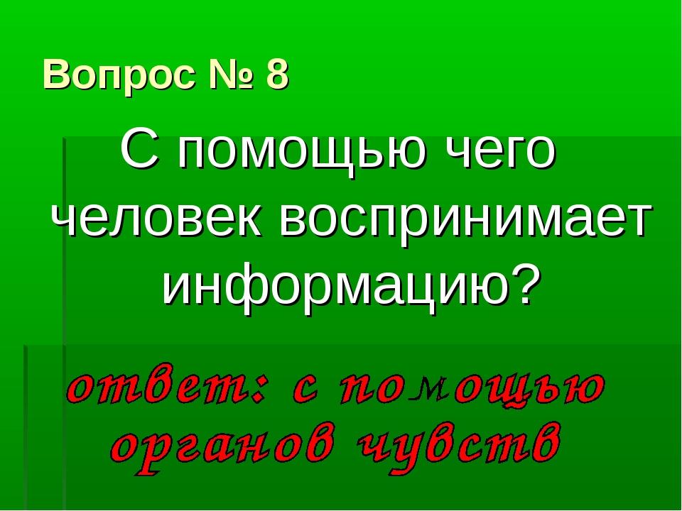 Вопрос № 8 С помощью чего человек воспринимает информацию?