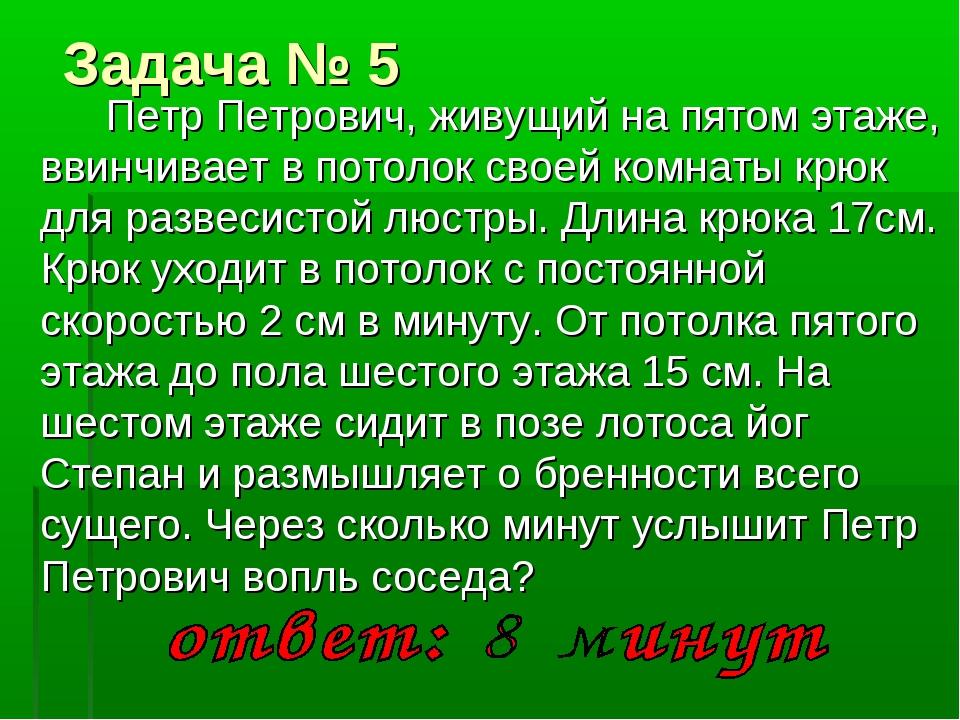 Задача № 5 Петр Петрович, живущий на пятом этаже, ввинчивает в потолок своей...