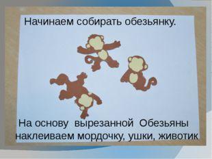 Начинаем собирать обезьянку. На основу вырезанной Обезьяны наклеиваем мордоч