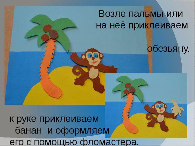 Возле пальмы или на неё приклеиваем обезьяну. к руке приклеиваем банан и офо...