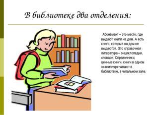 Абонемент – это место, где выдают книги на дом. А есть книги, которые на дом