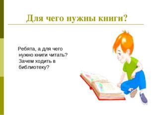 Для чего нужны книги? Ребята, а для чего нужно книги читать? Зачем ходить в б