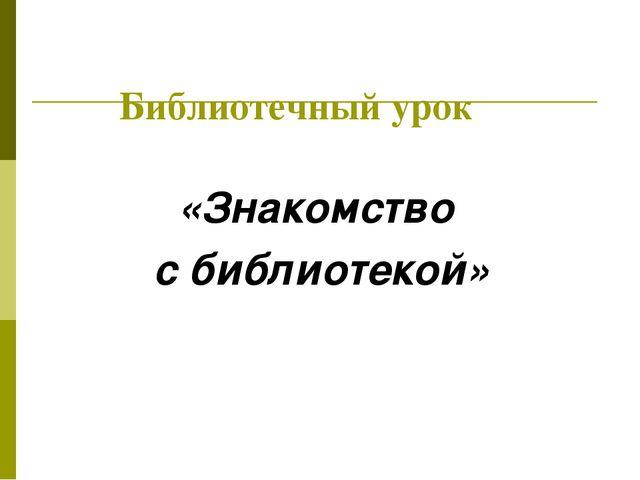 Библиотечный урок «Знакомство с библиотекой»