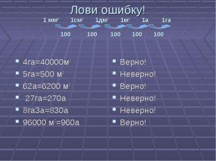 Лови ошибку! 1 мм2 1см2 1дм2 1м2 1а 1га 100 100 100 100 100 4га=40000м2 5га=