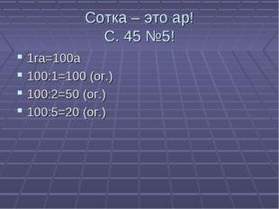 Сотка – это ар! С. 45 №5! 1га=100а 100:1=100 (ог.) 100:2=50 (ог.) 100:5=20 (о