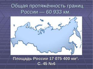 Общая протяжённость границ России — 60 933 км. Площадь России 17 075 400 км²