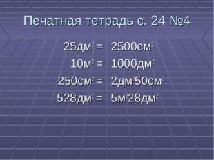 Печатная тетрадь с. 24 №4 25дм2 = 10м2 = 250см2 = 528дм2 = 2500см2 1000дм2 2д