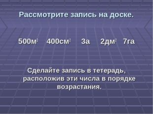 Рассмотрите запись на доске. 500м2 400см2 3а 2дм2 7га Сделайте запись в тетер