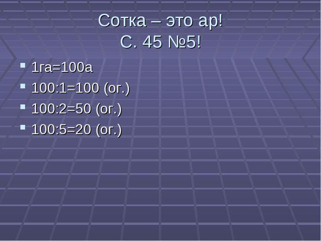 Сотка – это ар! С. 45 №5! 1га=100а 100:1=100 (ог.) 100:2=50 (ог.) 100:5=20 (о...