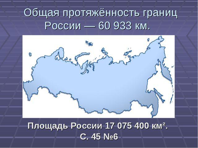 Общая протяжённость границ России — 60 933 км. Площадь России 17 075 400 км²...