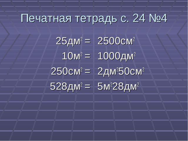 Печатная тетрадь с. 24 №4 25дм2 = 10м2 = 250см2 = 528дм2 = 2500см2 1000дм2 2д...