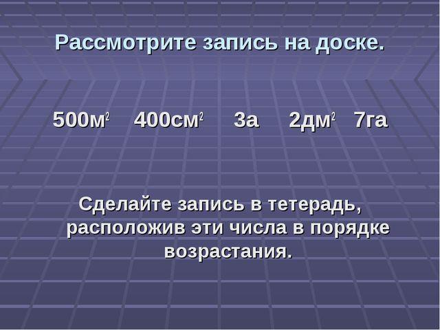 Рассмотрите запись на доске. 500м2 400см2 3а 2дм2 7га Сделайте запись в тетер...