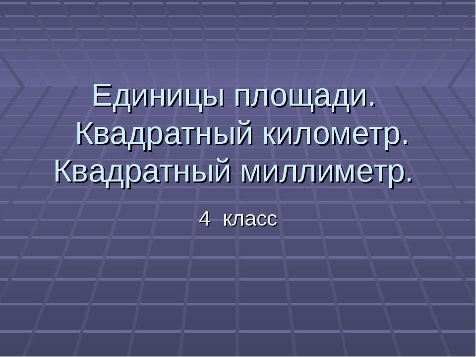 Единицы площади. Квадратный километр. Квадратный миллиметр. 4 класс