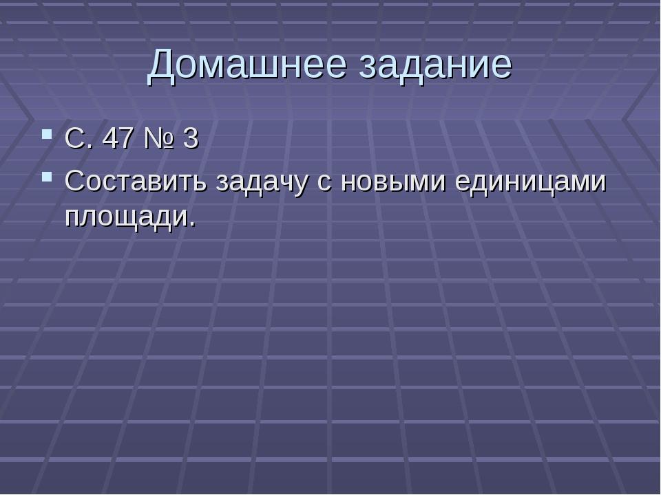 Домашнее задание С. 47 № 3 Составить задачу с новыми единицами площади.