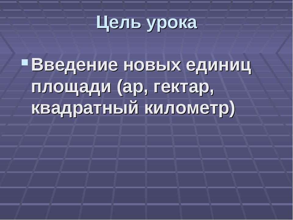 Цель урока Введение новых единиц площади (ар, гектар, квадратный километр)