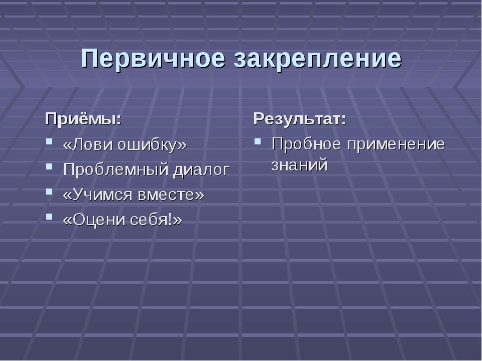 Первичное закрепление Приёмы: «Лови ошибку» Проблемный диалог «Учимся вместе»...