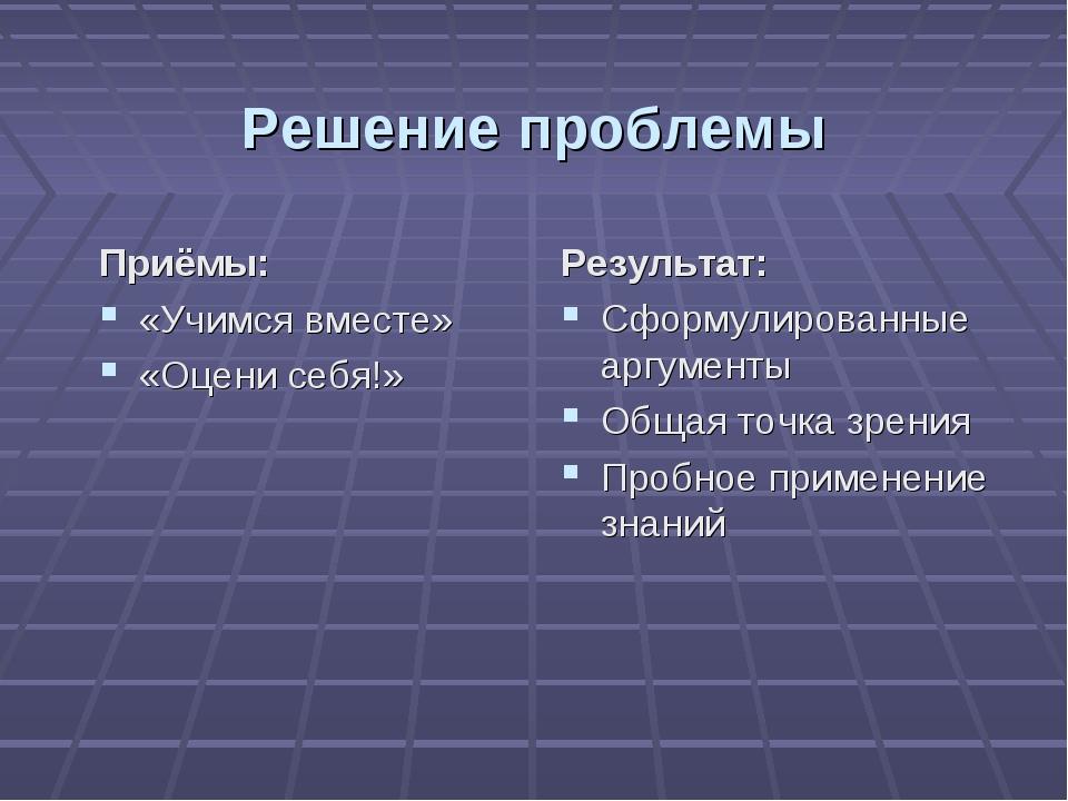 Решение проблемы Приёмы: «Учимся вместе» «Оцени себя!» Результат: Сформулиров...