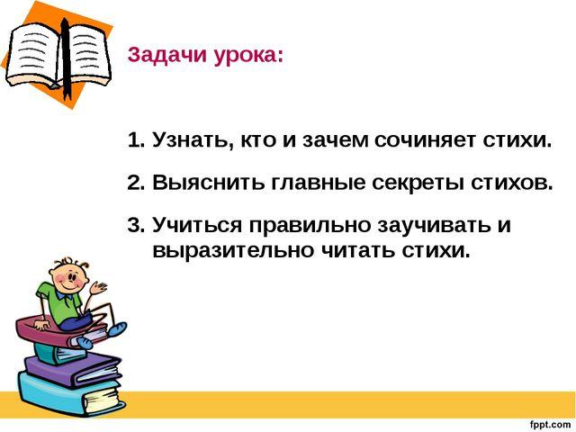 Задачи урока: 1. Узнать, кто и зачем сочиняет стихи. 2. Выяснить главные сек...