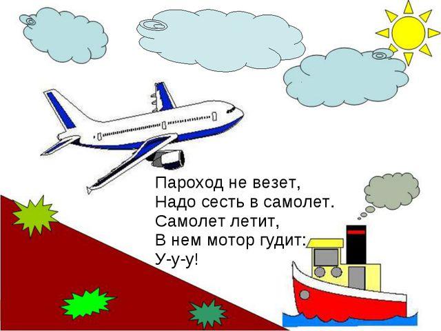 Пароход не везет, Надо сесть в самолет. Самолет летит, В нем мотор гудит: У-у...