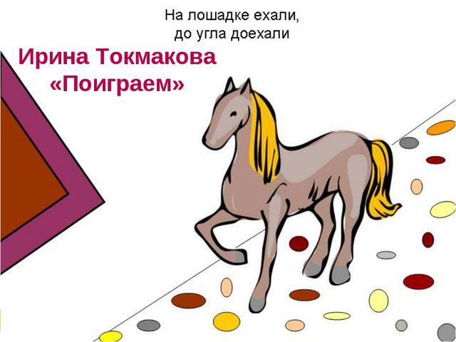 Ирина Токмакова «Поиграем»