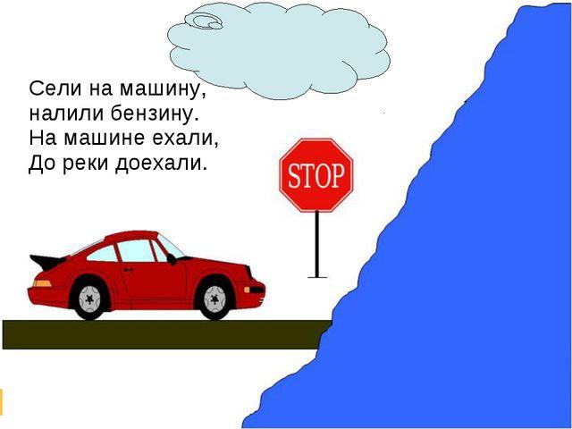 Сели на машину, налили бензину. На машине ехали, До реки доехали.