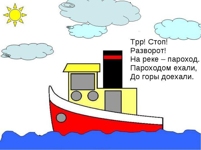 Трр! Стоп! Разворот! На реке – пароход. Пароходом ехали, До горы доехали.