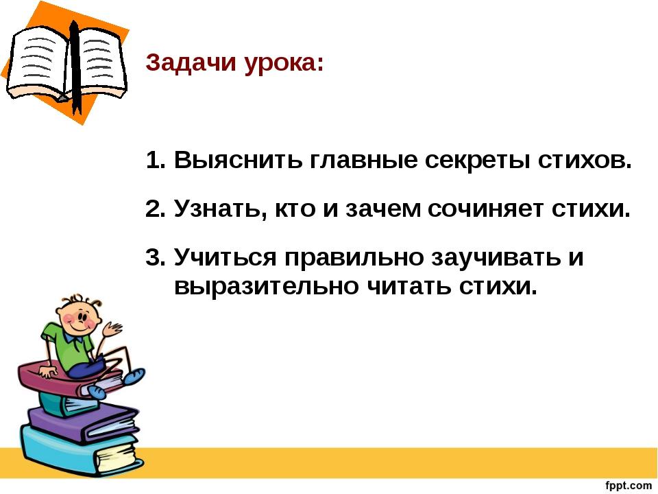 Задачи урока: 1. Выяснить главные секреты стихов. 2. Узнать, кто и зачем соч...