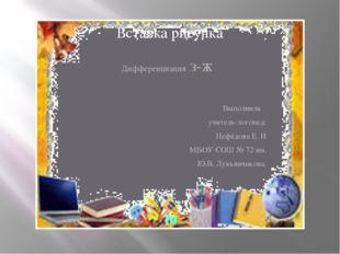 Дифференциация з-ж Выполнила учитель-логопед: Нефёдова Е. И МБОУ СОШ № 72 им