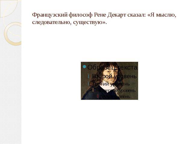 Французский философ Рене Декарт сказал: «Я мыслю, следовательно, существую».