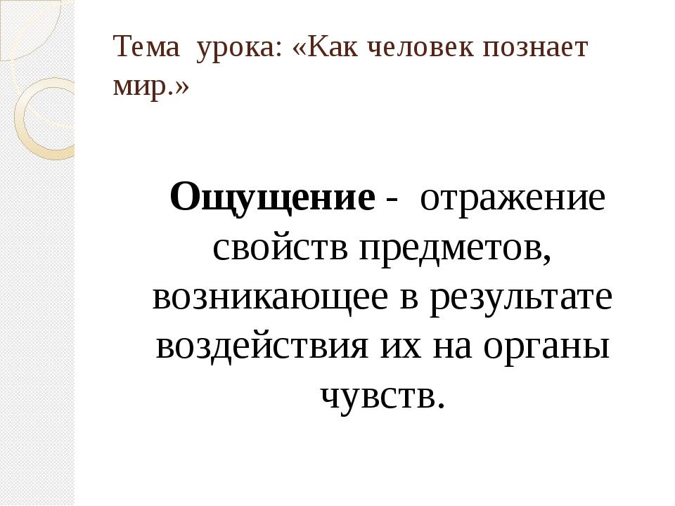 Тема урока: «Как человек познает мир.» Ощущение - отражение свойств предметов...