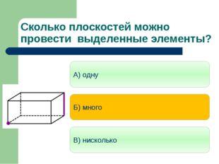 Сколько плоскостей можно провести выделенные элементы? А) одну Б) много В) ни
