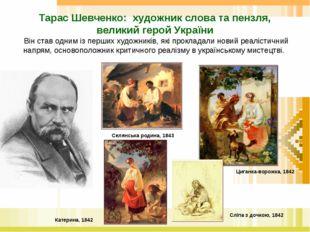 Тарас Шевченко: художник слова та пензля, великий герой України Він став одни
