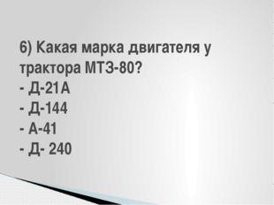 6) Какая марка двигателя у трактора МТЗ-80? - Д-21А - Д-144 - А-41 - Д- 240