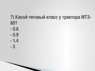 7) Какой тяговый класс у трактора МТЗ-80? - 0.6 - 0.9 - 1.4 - 3