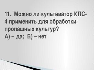 11. Можно ли культиватор КПС-4 применить для обработки пропашных культур? А)