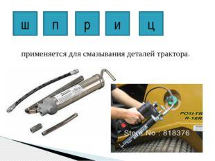 применяется для смазывания деталей трактора. ш п р и ц